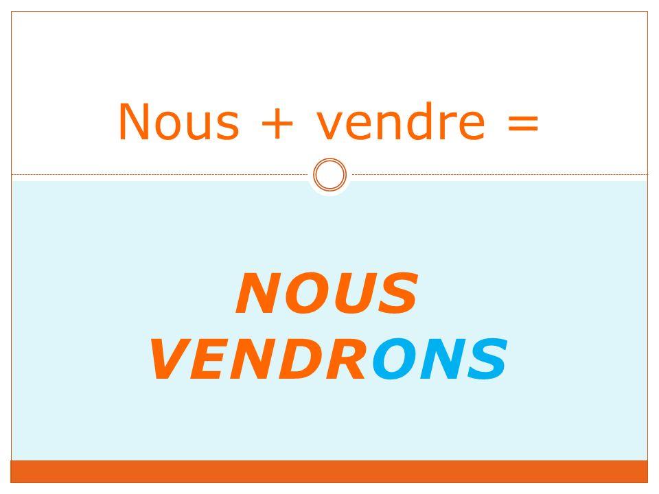 NOUS VENDRONS Nous + vendre =
