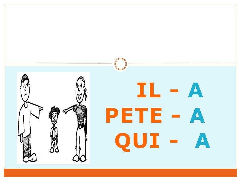 IL - A PETE - A QUI - A