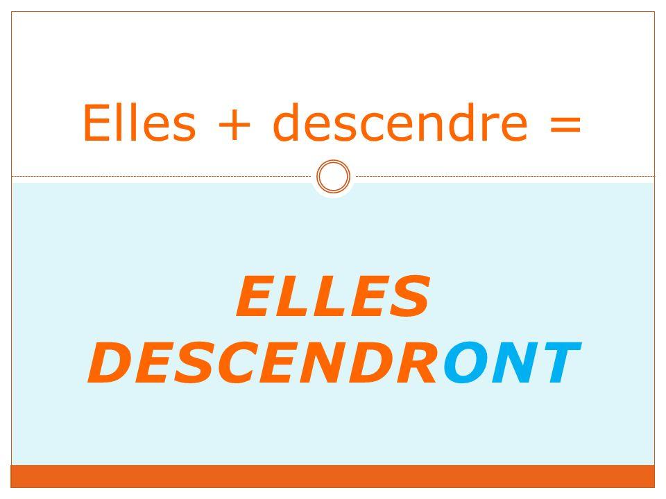ELLES DESCENDRONT Elles + descendre =