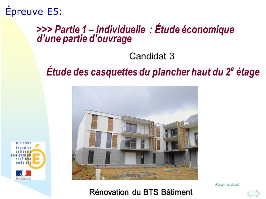 Retour au début Épreuve E5: Rénovation du BTS Bâtiment Étude des casquettes du plancher haut du 2 e étage >>> Partie 1 – individuelle : Étude économique dune partie douvrage Candidat 3