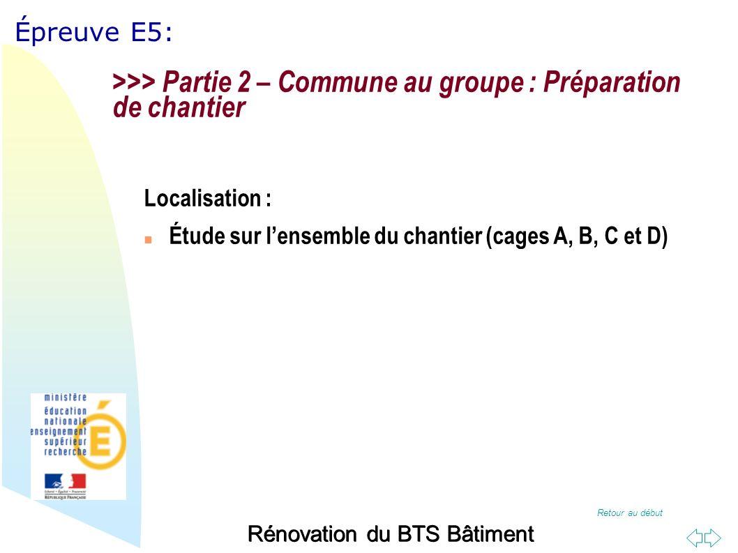 Retour au début Épreuve E5: Rénovation du BTS Bâtiment >>> Partie 2 – Commune au groupe : Préparation de chantier Localisation : Étude sur lensemble du chantier (cages A, B, C et D)