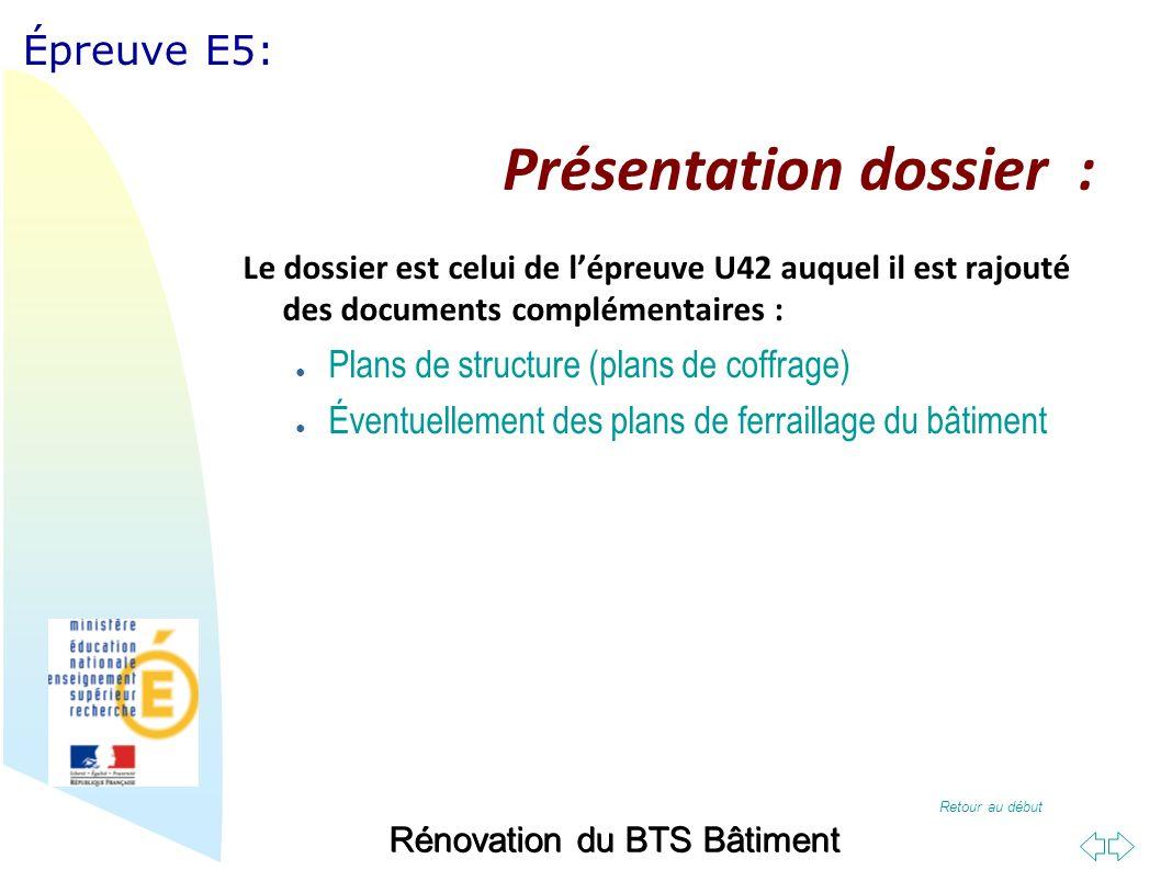 Retour au début Épreuve E5: Présentation dossier : Le dossier est celui de lépreuve U42 auquel il est rajouté des documents complémentaires : Plans de structure (plans de coffrage) Éventuellement des plans de ferraillage du bâtiment Rénovation du BTS Bâtiment