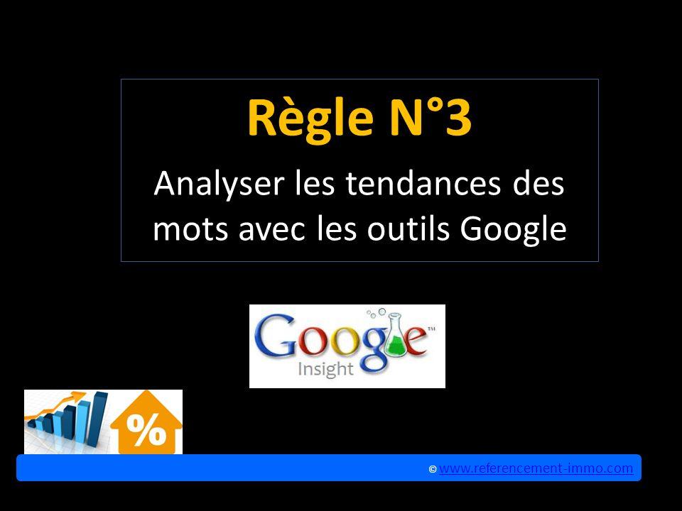 Règle N°3 Analyser les tendances des mots avec les outils Google © www.referencement-immo.com www.referencement-immo.com © www.referencement-immo.com www.referencement-immo.com