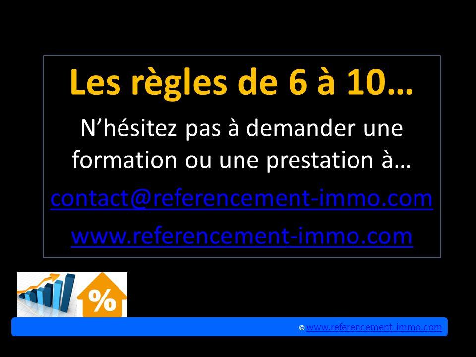 Les règles de 6 à 10… Nhésitez pas à demander une formation ou une prestation à… contact@referencement-immo.com www.referencement-immo.com © www.referencement-immo.com www.referencement-immo.com © www.referencement-immo.com www.referencement-immo.com