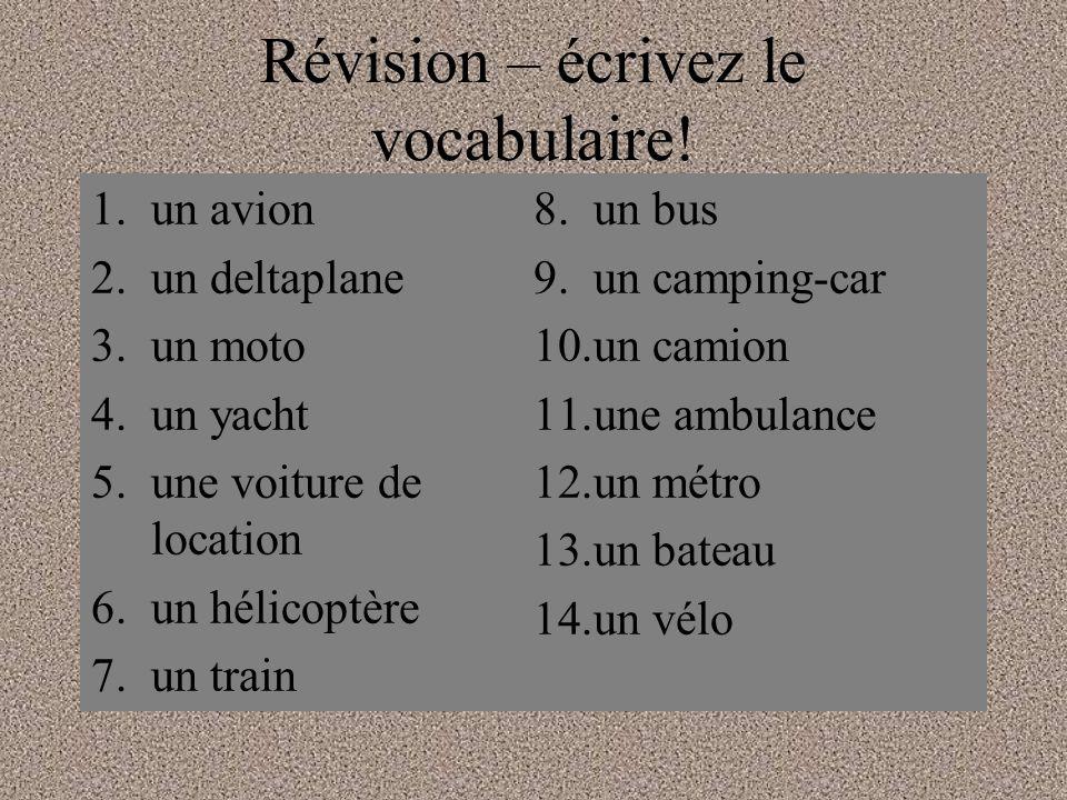 Révision – écrivez le vocabulaire! 1.un avion 2.un deltaplane 3.un moto 4.un yacht 5.une voiture de location 6.un hélicoptère 7.un train 8.un bus 9.un