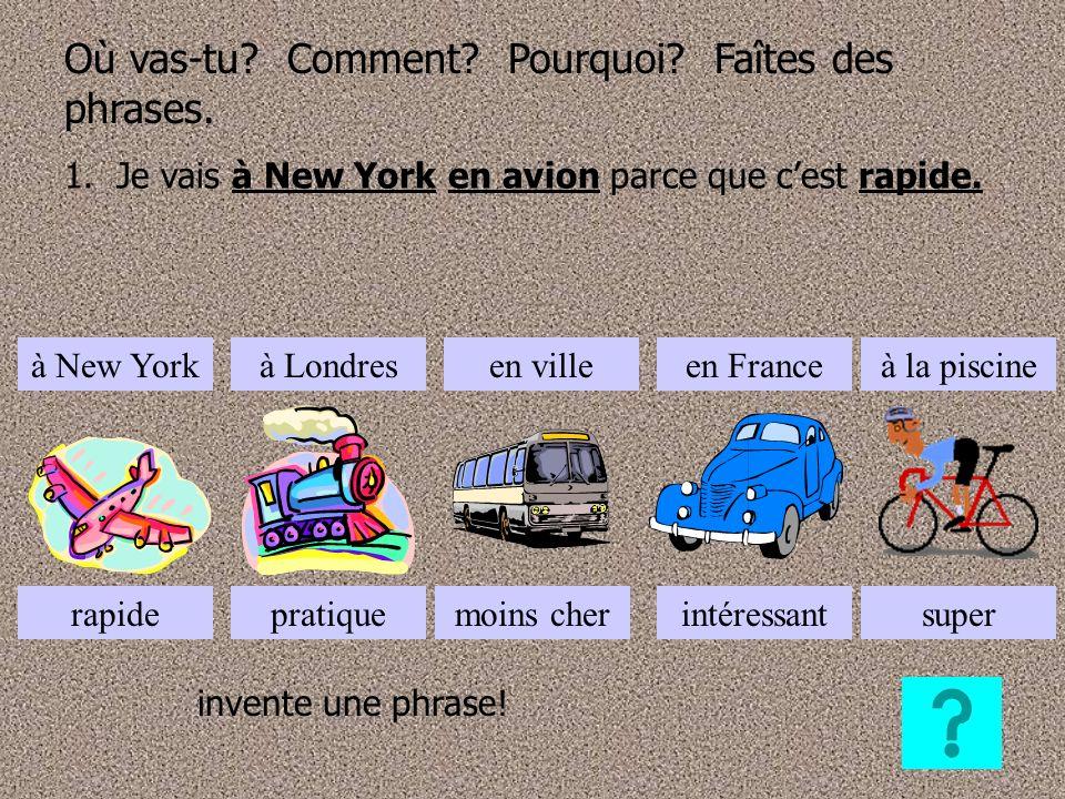 Où vas-tu? Comment? Pourquoi? Faîtes des phrases. 1. Je vais à New York en avion parce que cest rapide. à New Yorkà Londresen villeen Franceà la pisci