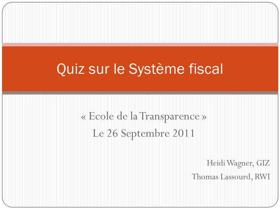 « Ecole de la Transparence » Le 26 Septembre 2011 Heidi Wagner, GIZ Thomas Lassourd, RWI Quiz sur le Système fiscal