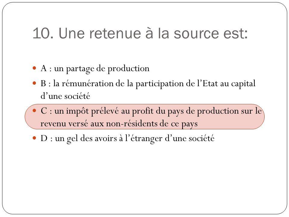 10. Une retenue à la source est: A : un partage de production B : la rémunération de la participation de lEtat au capital dune société C : un impôt pr