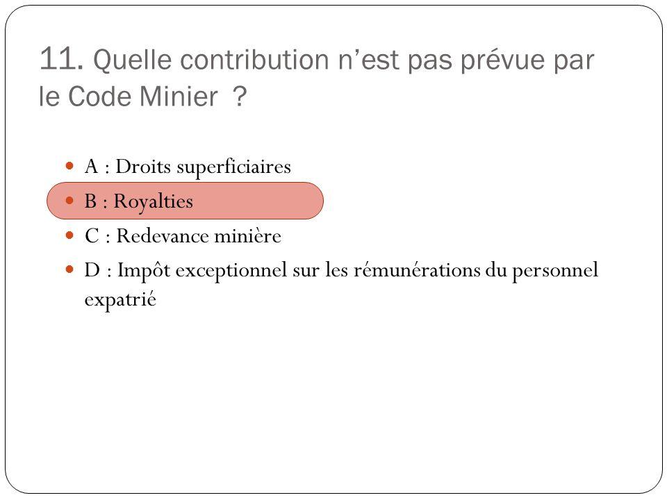 11. Quelle contribution nest pas prévue par le Code Minier ? A : Droits superficiaires B : Royalties C : Redevance minière D : Impôt exceptionnel sur