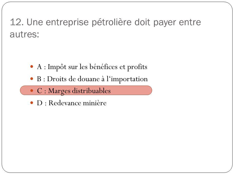 12. Une entreprise pétrolière doit payer entre autres: A : Impôt sur les bénéfices et profits B : Droits de douane à limportation C : Marges distribua