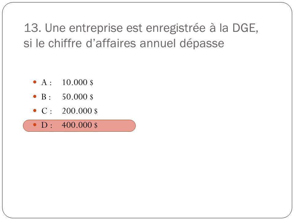 13. Une entreprise est enregistrée à la DGE, si le chiffre daffaires annuel dépasse A :10.000 $ B :50.000 $ C :200.000 $ D :400.000 $