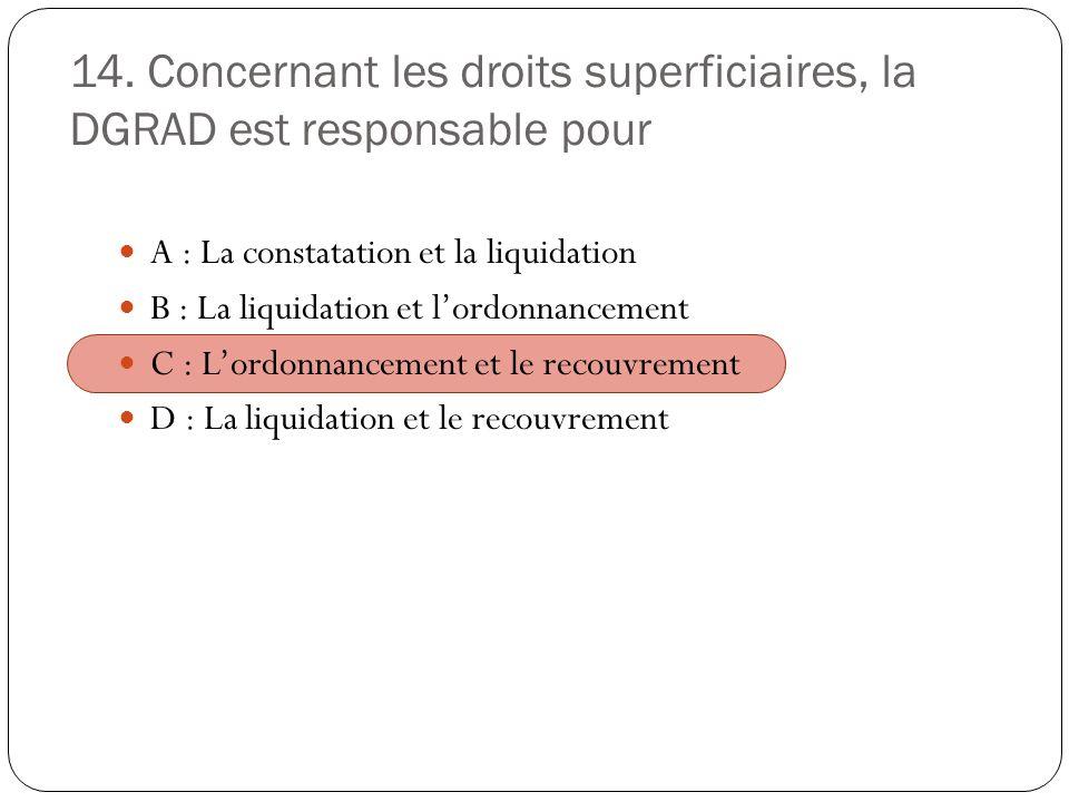 14. Concernant les droits superficiaires, la DGRAD est responsable pour A : La constatation et la liquidation B : La liquidation et lordonnancement C