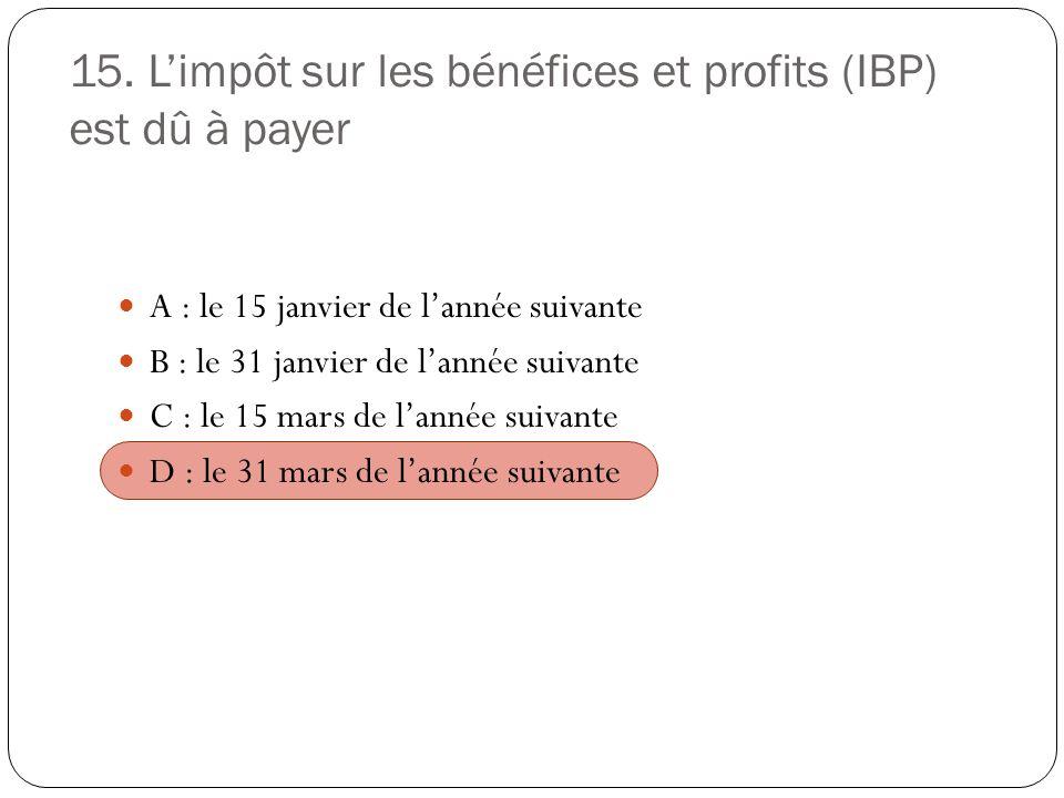 15. Limpôt sur les bénéfices et profits (IBP) est dû à payer A : le 15 janvier de lannée suivante B : le 31 janvier de lannée suivante C : le 15 mars