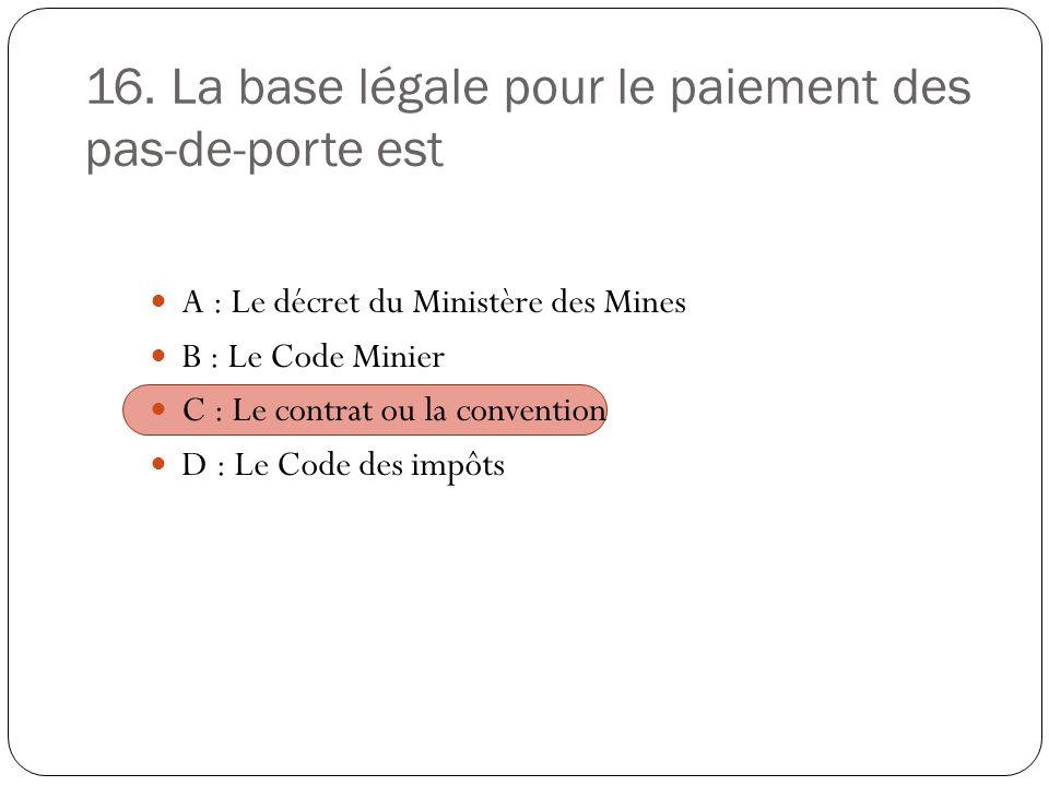 16. La base légale pour le paiement des pas-de-porte est A : Le décret du Ministère des Mines B : Le Code Minier C : Le contrat ou la convention D : L