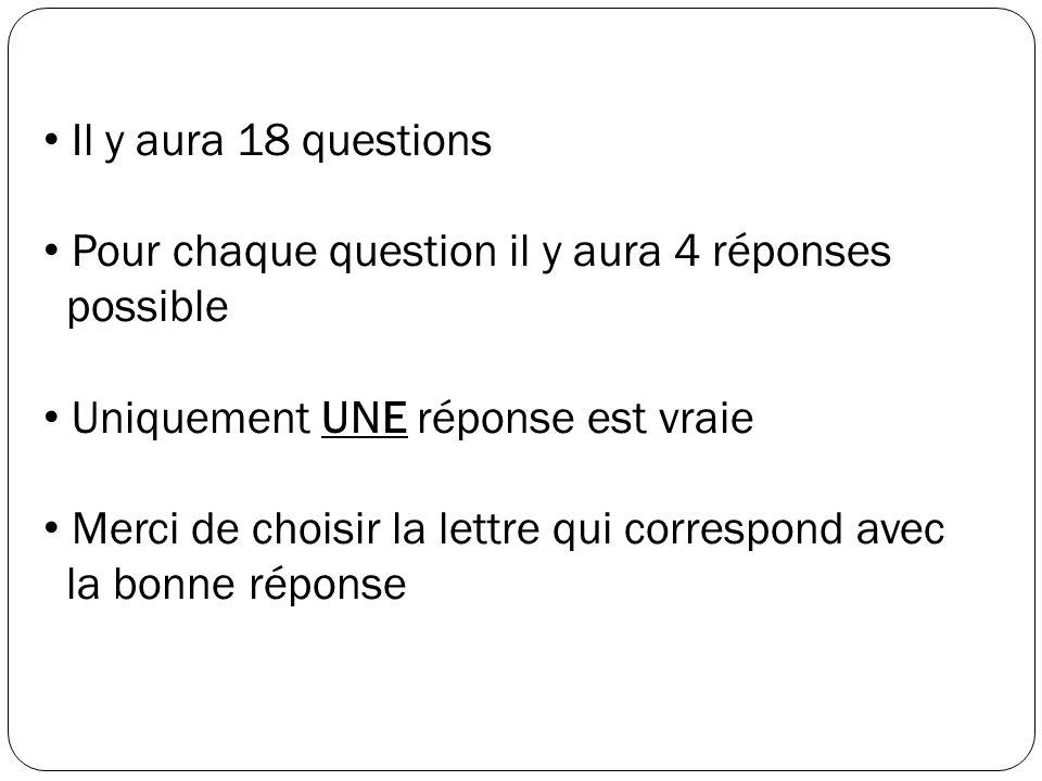 Il y aura 18 questions Pour chaque question il y aura 4 réponses possible Uniquement UNE réponse est vraie Merci de choisir la lettre qui correspond a