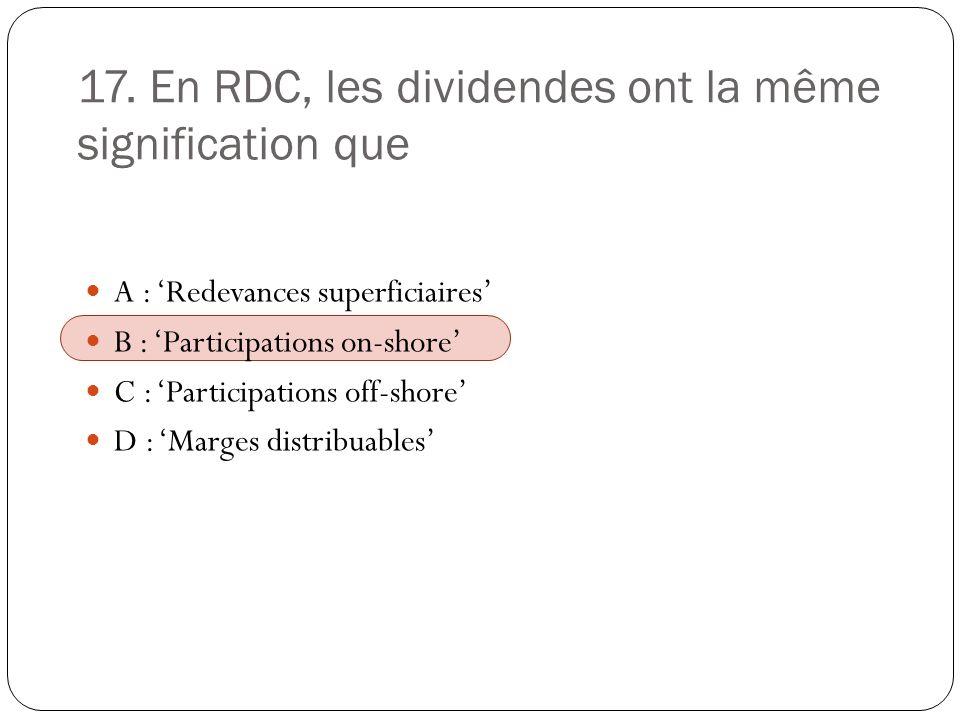 17. En RDC, les dividendes ont la même signification que A : Redevances superficiaires B : Participations on-shore C : Participations off-shore D : Ma