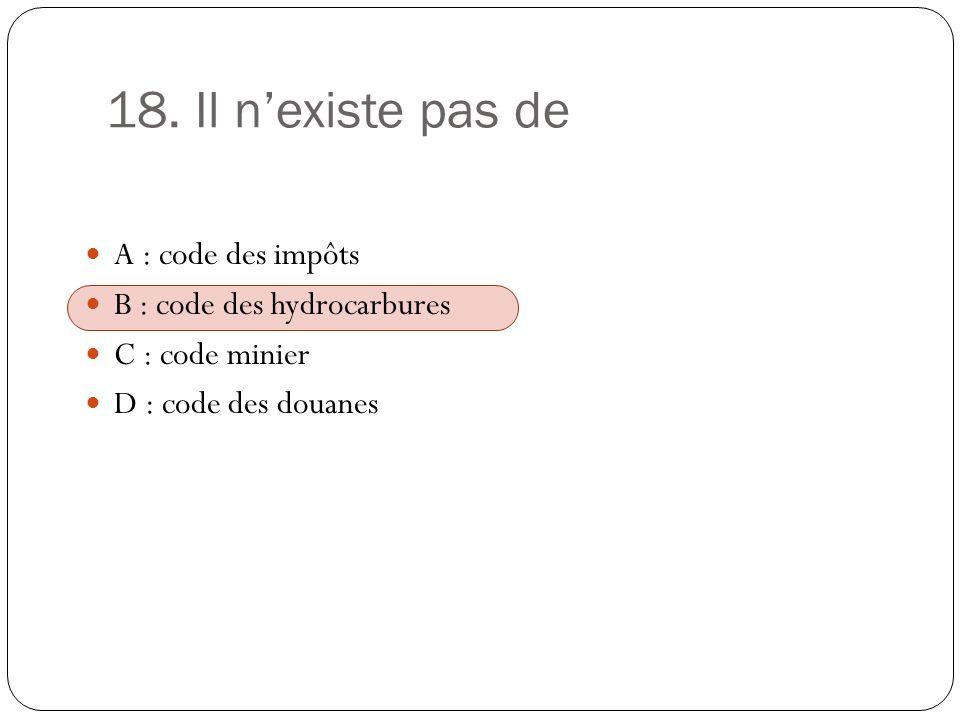18. Il nexiste pas de A : code des impôts B : code des hydrocarbures C : code minier D : code des douanes