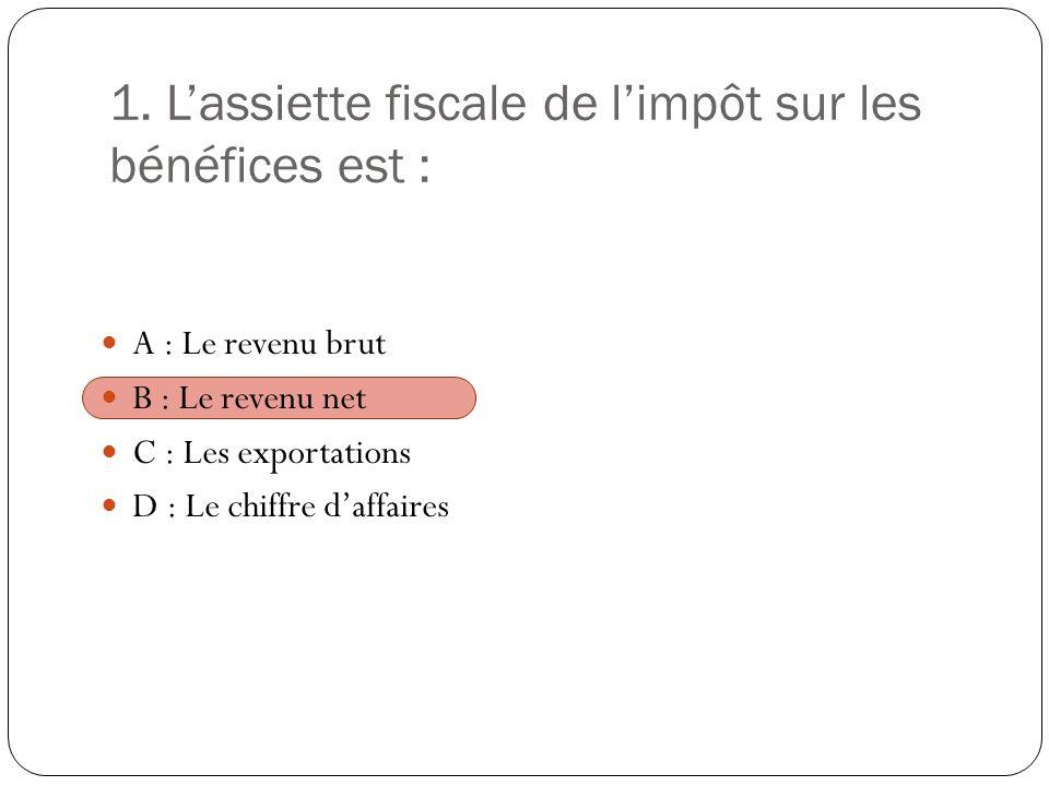 1. Lassiette fiscale de limpôt sur les bénéfices est : A : Le revenu brut B : Le revenu net C : Les exportations D : Le chiffre daffaires