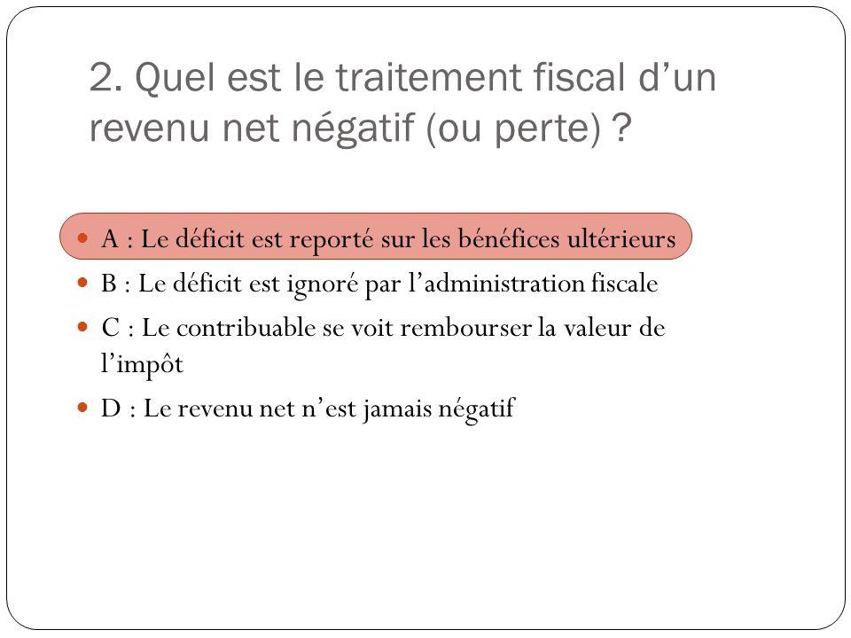 2. Quel est le traitement fiscal dun revenu net négatif (ou perte) ? A : Le déficit est reporté sur les bénéfices ultérieurs B : Le déficit est ignoré