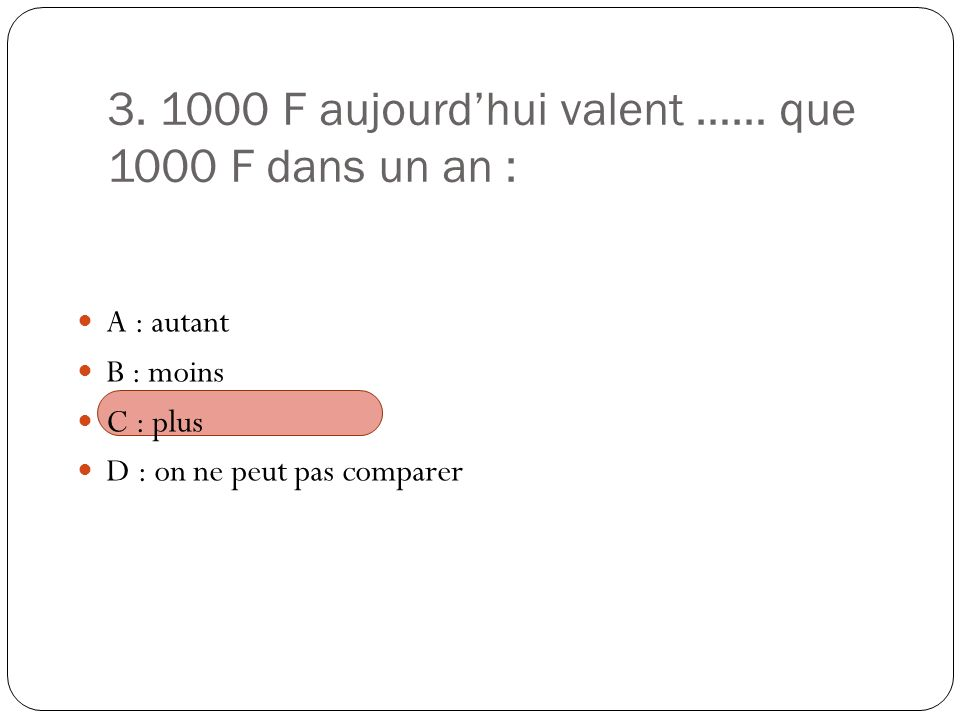3. 1000 F aujourdhui valent …… que 1000 F dans un an : A : autant B : moins C : plus D : on ne peut pas comparer