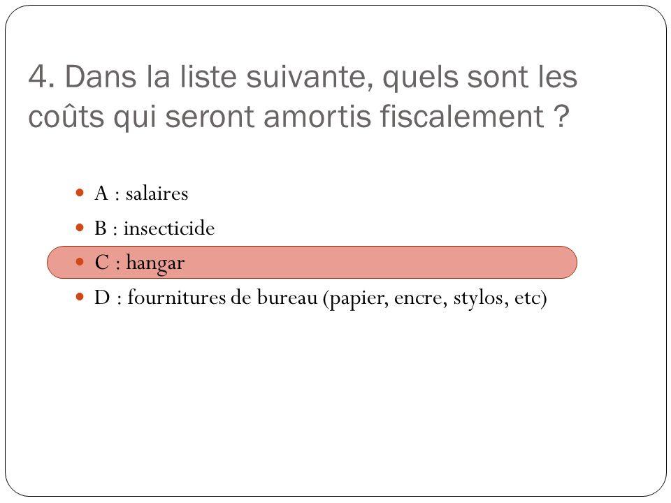4. Dans la liste suivante, quels sont les coûts qui seront amortis fiscalement ? A : salaires B : insecticide C : hangar D : fournitures de bureau (pa