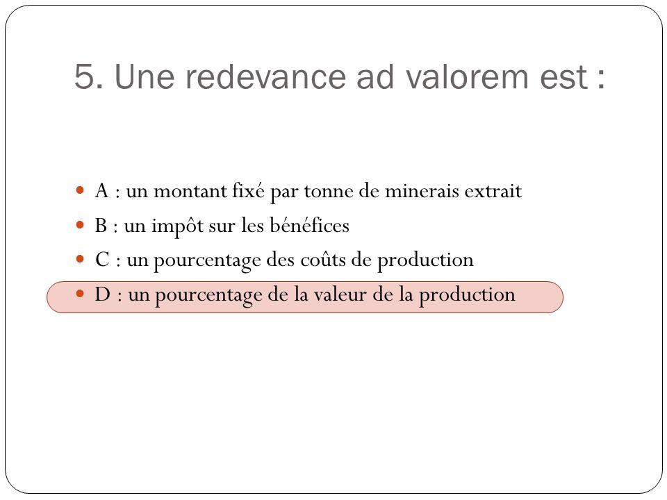 5. Une redevance ad valorem est : A : un montant fixé par tonne de minerais extrait B : un impôt sur les bénéfices C : un pourcentage des coûts de pro