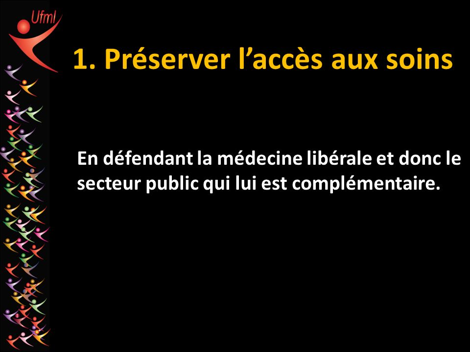 1. Préserver laccès aux soins En défendant la médecine libérale et donc le secteur public qui lui est complémentaire.