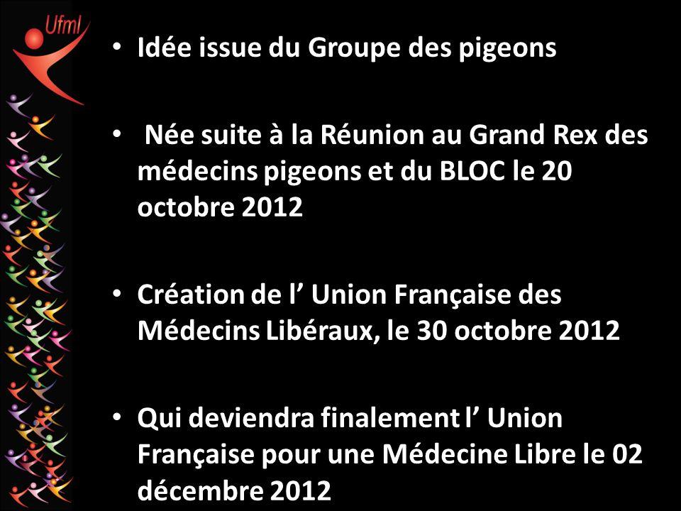 Idée issue du Groupe des pigeons Née suite à la Réunion au Grand Rex des médecins pigeons et du BLOC le 20 octobre 2012 Création de l Union Française des Médecins Libéraux, le 30 octobre 2012 Qui deviendra finalement l Union Française pour une Médecine Libre le 02 décembre 2012
