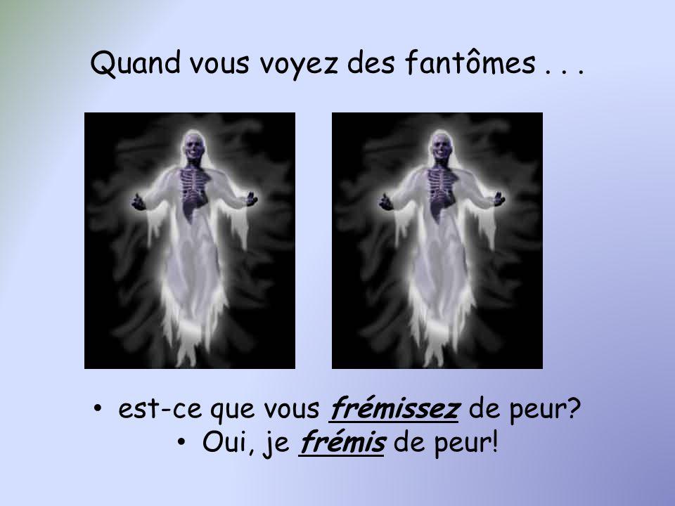 Quand vous voyez des fantômes... est-ce que vous frémissez de peur? Oui, je frémis de peur!
