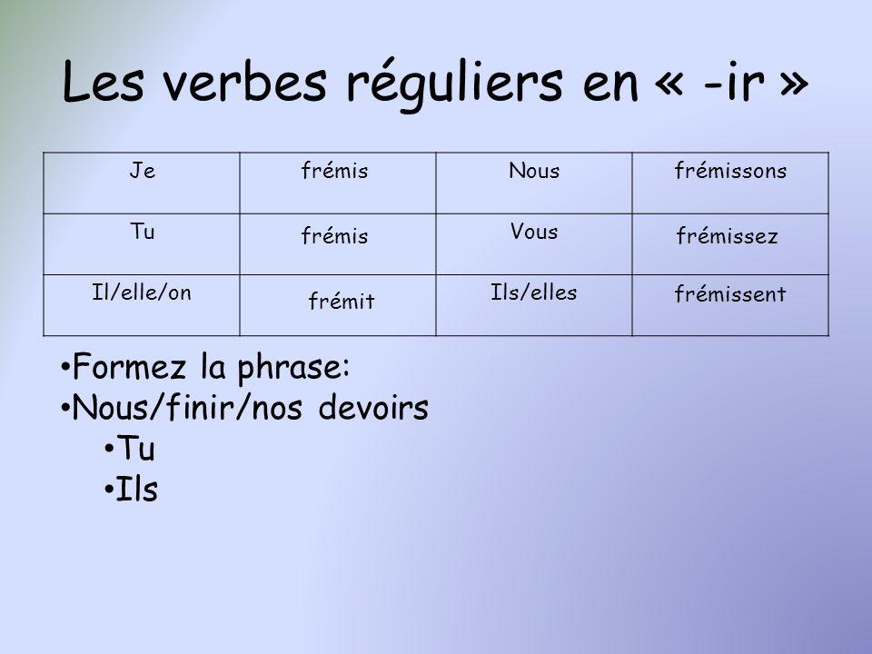 Les verbes réguliers en « -ir » JeNous TuVous Il/elle/onIls/elles frémis frémit frémissons frémissez frémissent Formez la phrase: Nous/finir/nos devoi