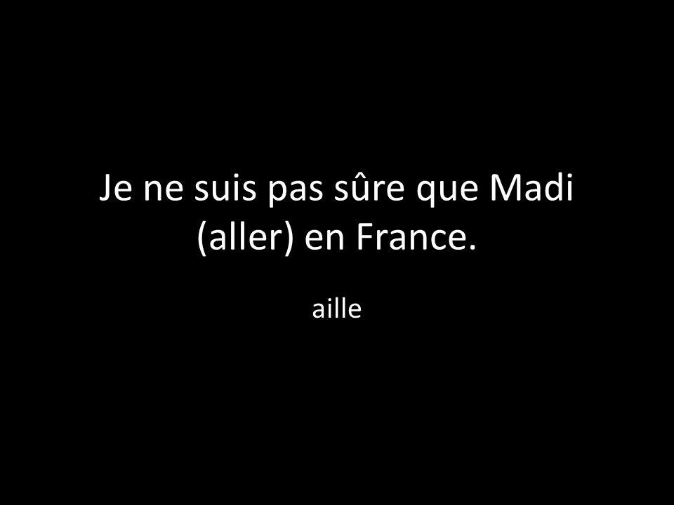 Je ne suis pas sûre que Madi (aller) en France. aille