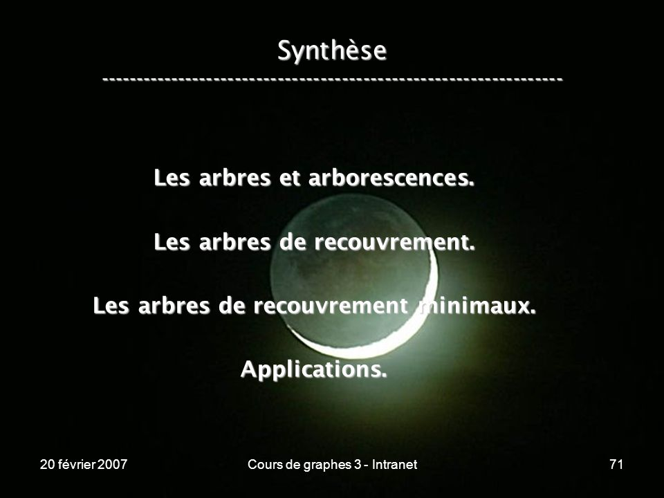 20 février 2007Cours de graphes 3 - Intranet71 Synthèse ----------------------------------------------------------------- Les arbres et arborescences.