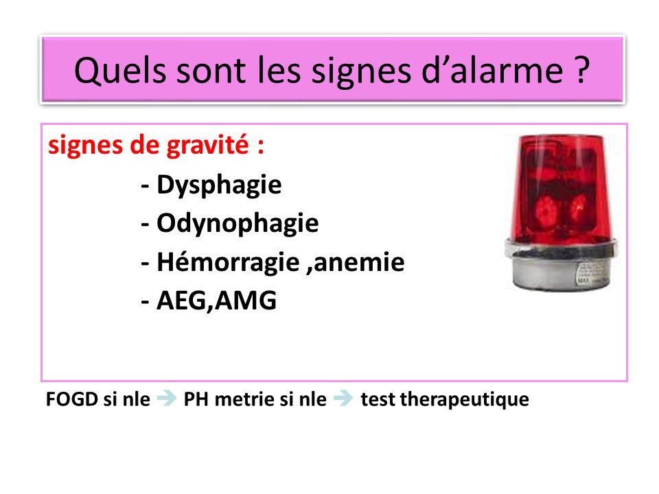 FOGD si nle PH metrie si nle test therapeutique signes de gravité : - Dysphagie - Odynophagie - Hémorragie,anemie - AEG,AMG Quels sont les signes dala