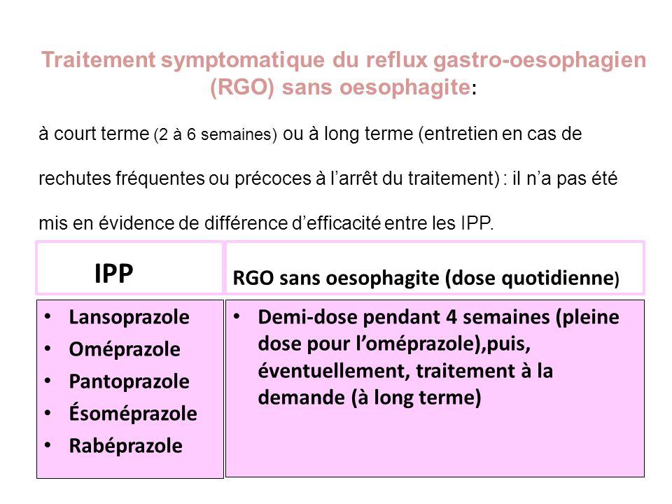 IPP Lansoprazole Oméprazole Pantoprazole Ésoméprazole Rabéprazole RGO sans oesophagite (dose quotidienne ) Demi-dose pendant 4 semaines (pleine dose p