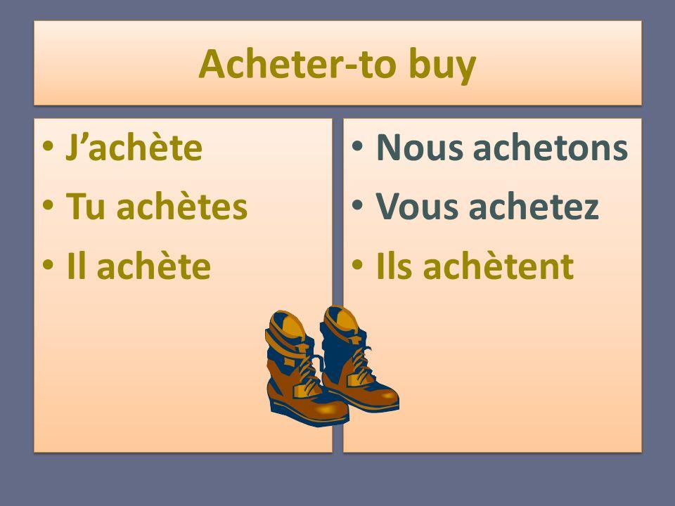 Acheter-to buy Jachète Tu achètes Il achète Jachète Tu achètes Il achète Nous achetons Vous achetez Ils achètent Nous achetons Vous achetez Ils achète