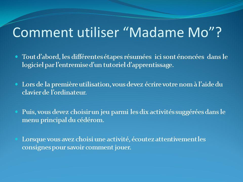Comment utiliser Madame Mo? Tout dabord, les différentes étapes résumées ici sont énoncées dans le logiciel par lentremise dun tutoriel dapprentissage