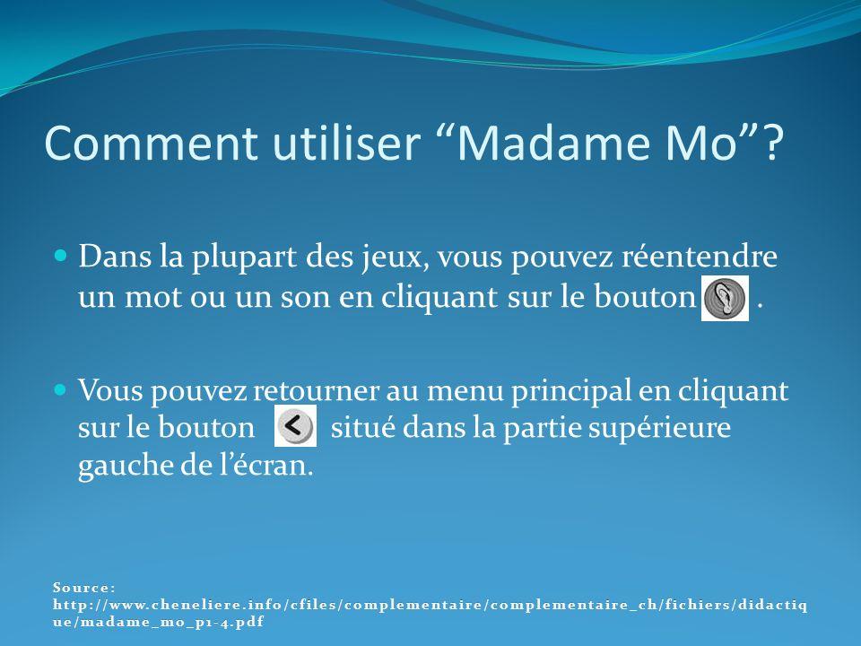 Comment utiliser Madame Mo? Dans la plupart des jeux, vous pouvez réentendre un mot ou un son en cliquant sur le bouton. Vous pouvez retourner au menu