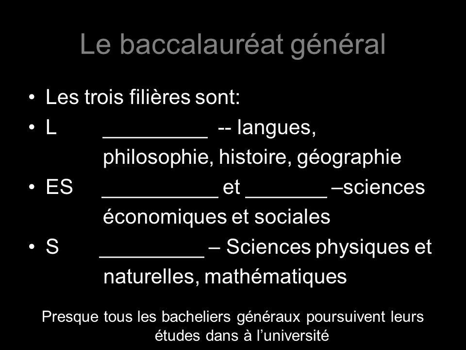 Le baccalauréat général Les trois filières sont: L _________ -- langues, philosophie, histoire, géographie ES __________ et _______ –sciences économiques et sociales S _________ – Sciences physiques et naturelles, mathématiques Presque tous les bacheliers généraux poursuivent leurs études dans à luniversité