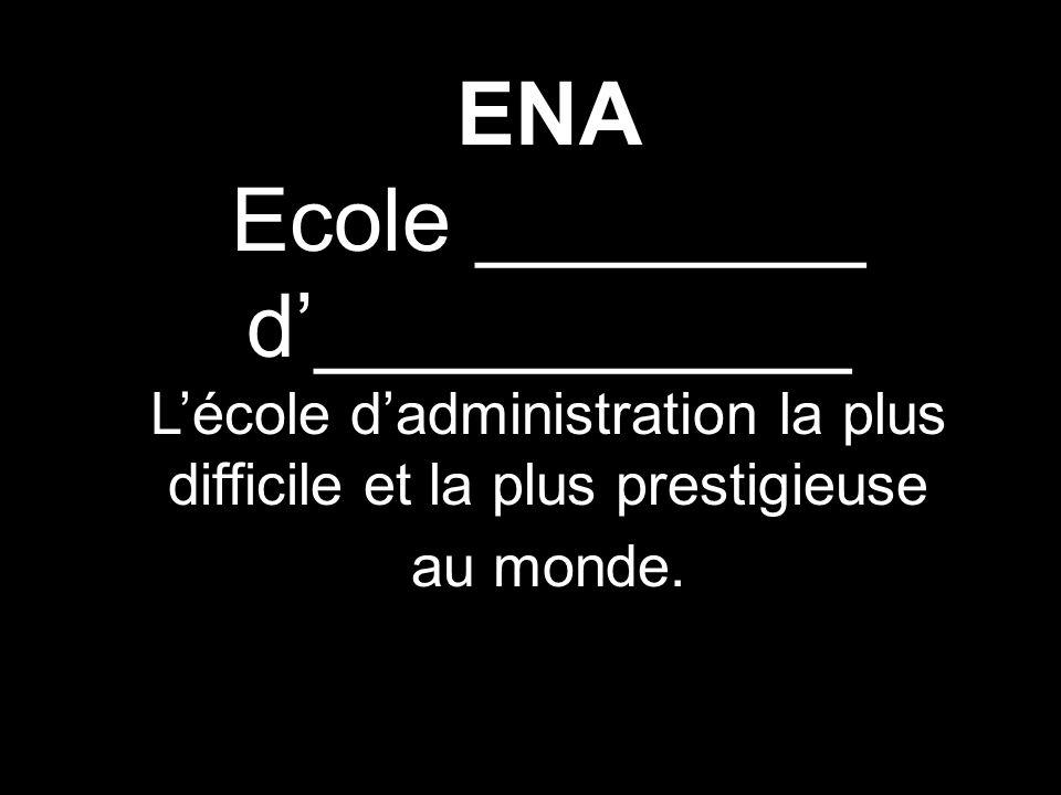 ENA Ecole ________ d___________ Lécole dadministration la plus difficile et la plus prestigieuse au monde.