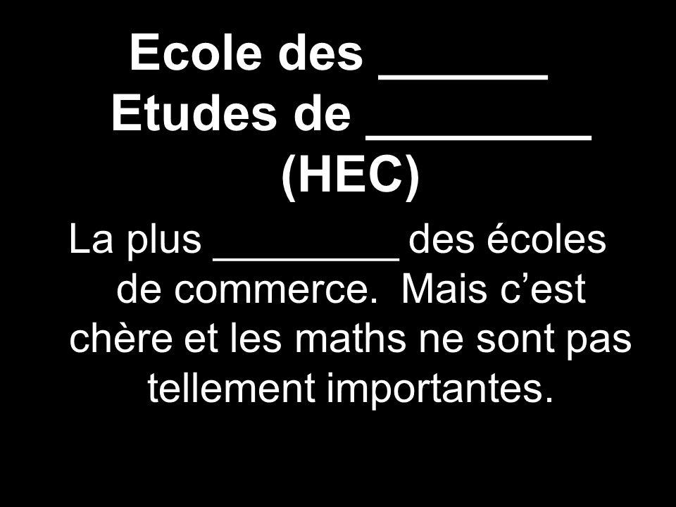 Ecole des ______ Etudes de ________ (HEC) La plus ________ des écoles de commerce. Mais cest chère et les maths ne sont pas tellement importantes.