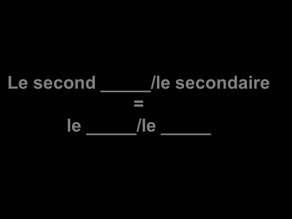 Le second _____/le secondaire = le _____/le _____
