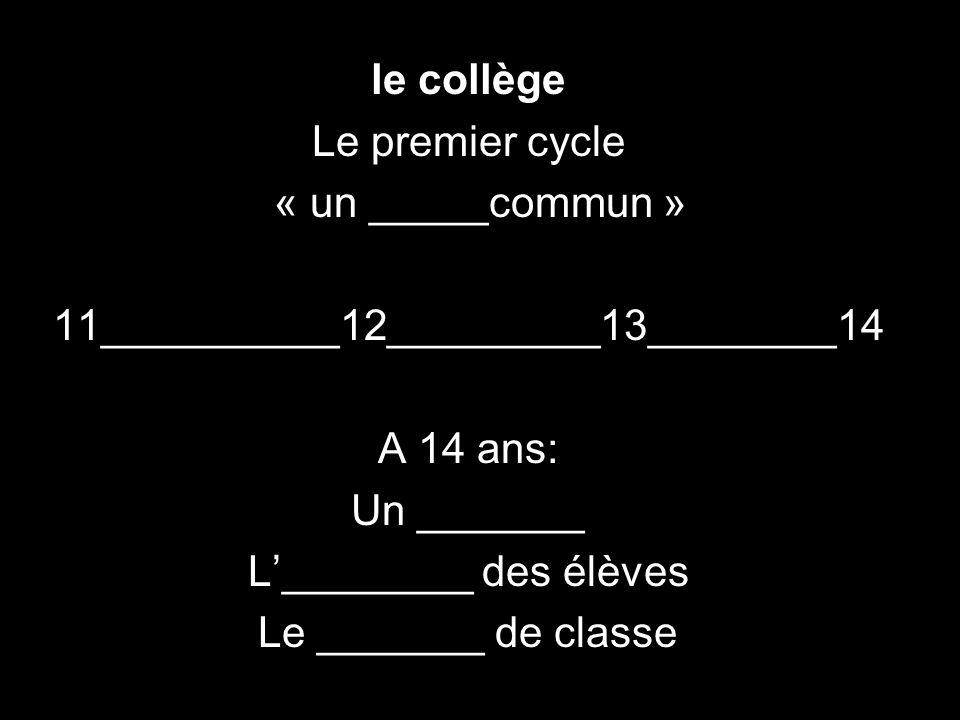 le collège Le premier cycle « un _____commun » 11__________12_________13________14 A 14 ans: Un _______ L________ des élèves Le _______ de classe