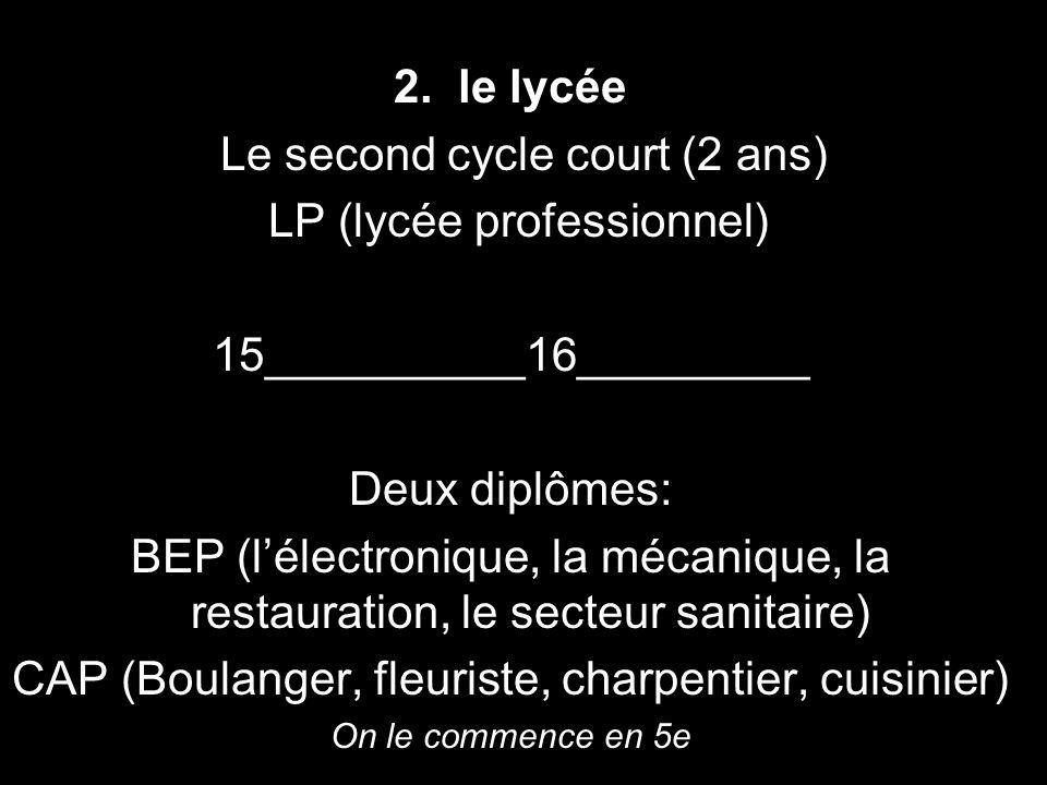 2. le lycée Le second cycle court (2 ans) LP (lycée professionnel) 15__________16_________ Deux diplômes: BEP (lélectronique, la mécanique, la restaur