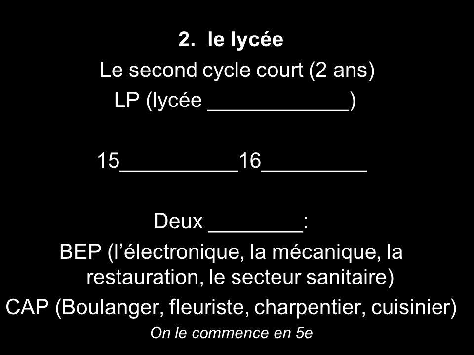 2. le lycée Le second cycle court (2 ans) LP (lycée ____________) 15__________16_________ Deux ________: BEP (lélectronique, la mécanique, la restaura