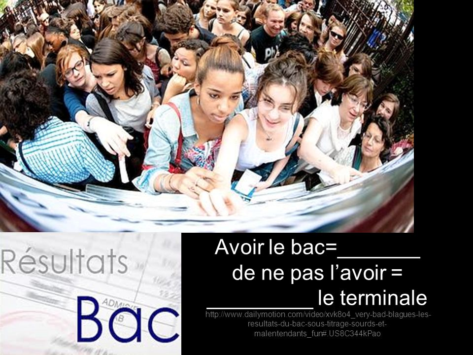 Avoir le bac=_______ de ne pas lavoir = _________ le terminale http://www.dailymotion.com/video/xvk8o4_very-bad-blagues-les- resultats-du-bac-sous-titrage-sourds-et- malentendants_fun#.US8C344kPao