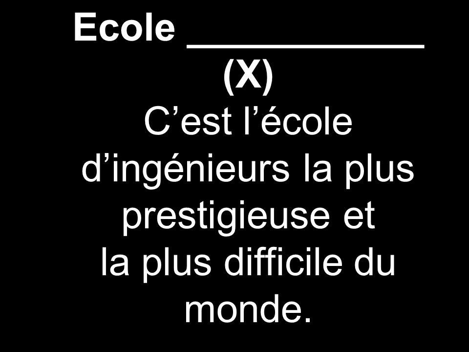 Ecole ___________ (X) Cest lécole dingénieurs la plus prestigieuse et la plus difficile du monde.
