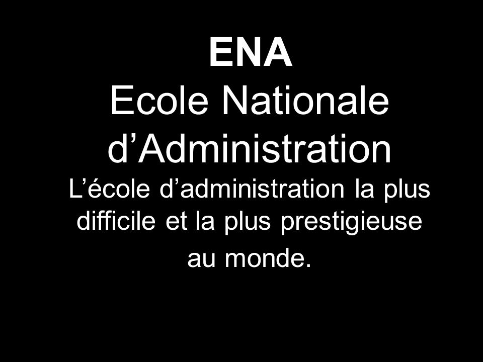 ENA Ecole Nationale dAdministration Lécole dadministration la plus difficile et la plus prestigieuse au monde.