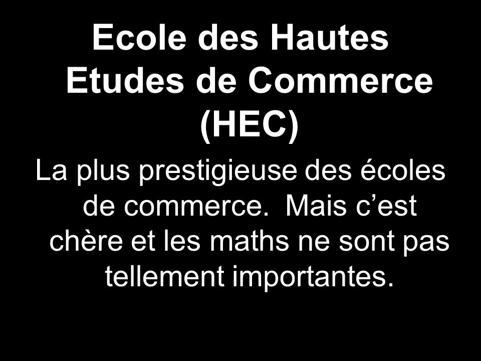 Ecole des Hautes Etudes de Commerce (HEC) La plus prestigieuse des écoles de commerce. Mais cest chère et les maths ne sont pas tellement importantes.
