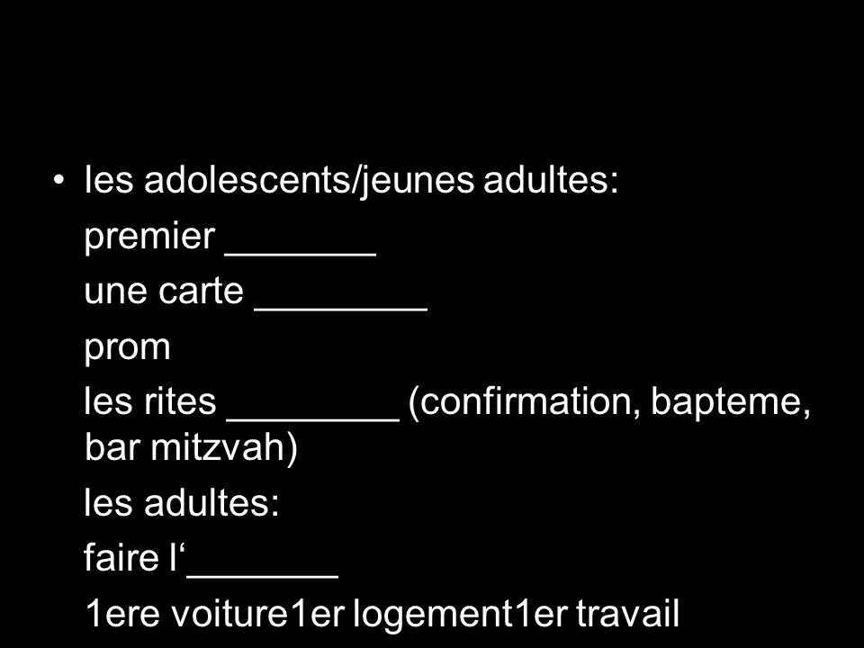 les adolescents/jeunes adultes: premier _______ une carte ________ prom les rites ________ (confirmation, bapteme, bar mitzvah) les adultes: faire l_______ 1ere voiture1er logement1er travail