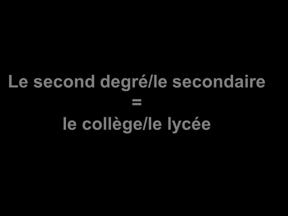 Le second degré/le secondaire = le collège/le lycée